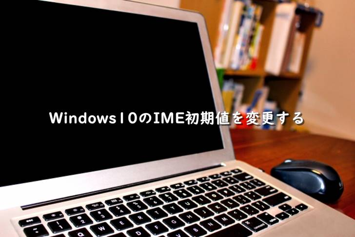 Windows10のIME初期値をGoogle日本語入力に変更する