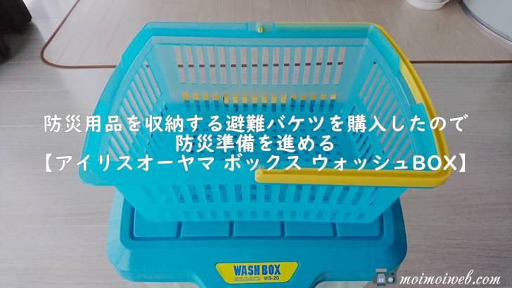 防災用品を収納する避難バケツを購入したので防災準備を進める【アイリスオーヤマ ボックス ウォッシュBOX】